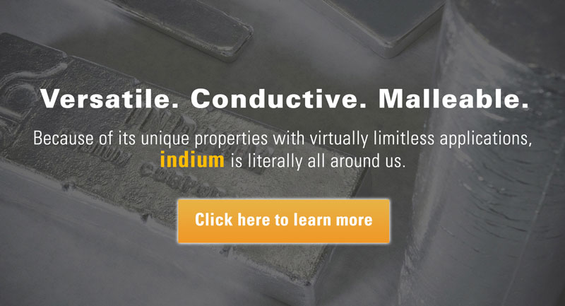 Versatile. Conductive. Malleable. Because of its unique properties with virtually limitless applications, indium is literally all around us. Click here to learn more.