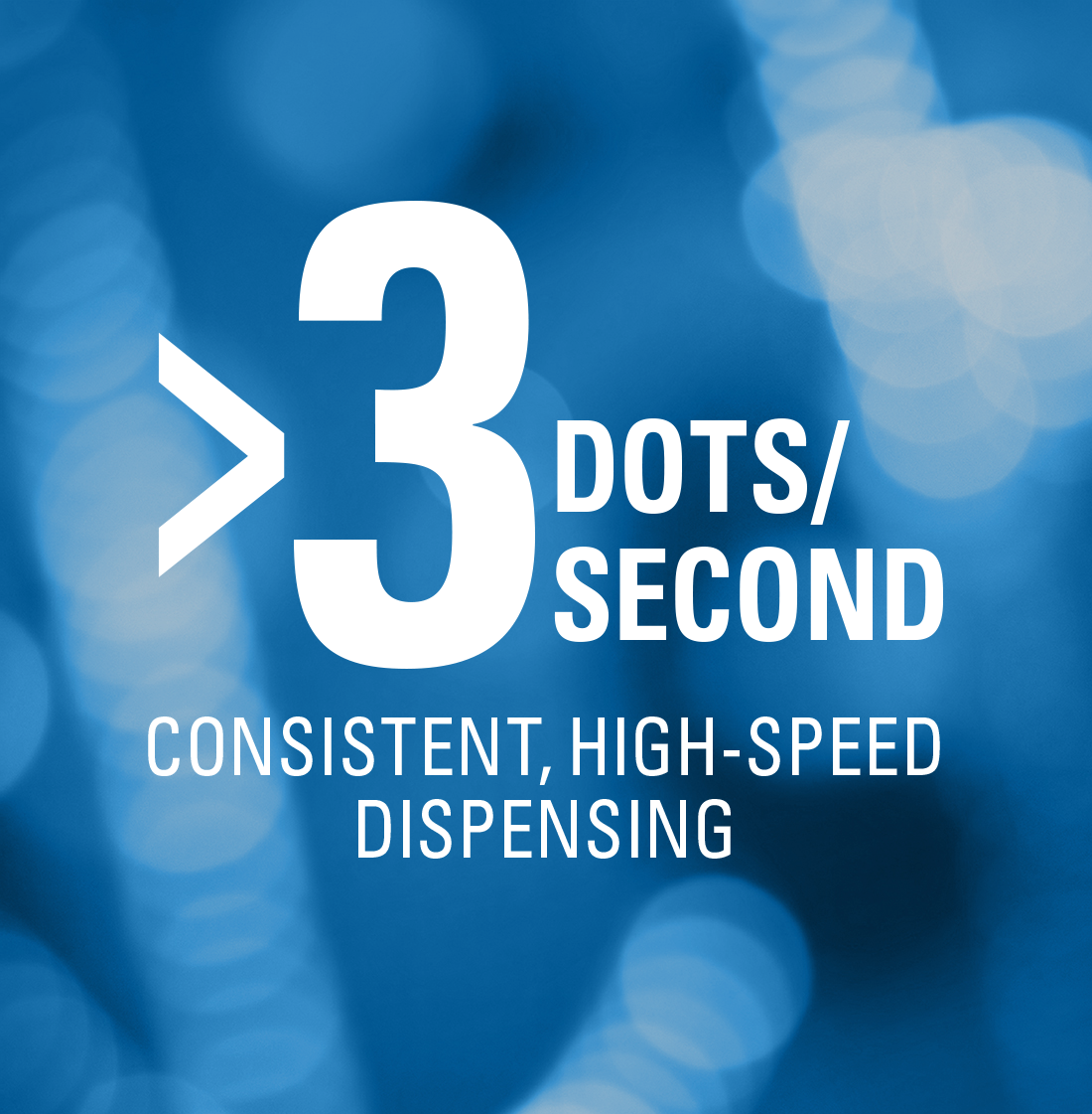 >3 dots/second Consistent, High-Speed Dispensing