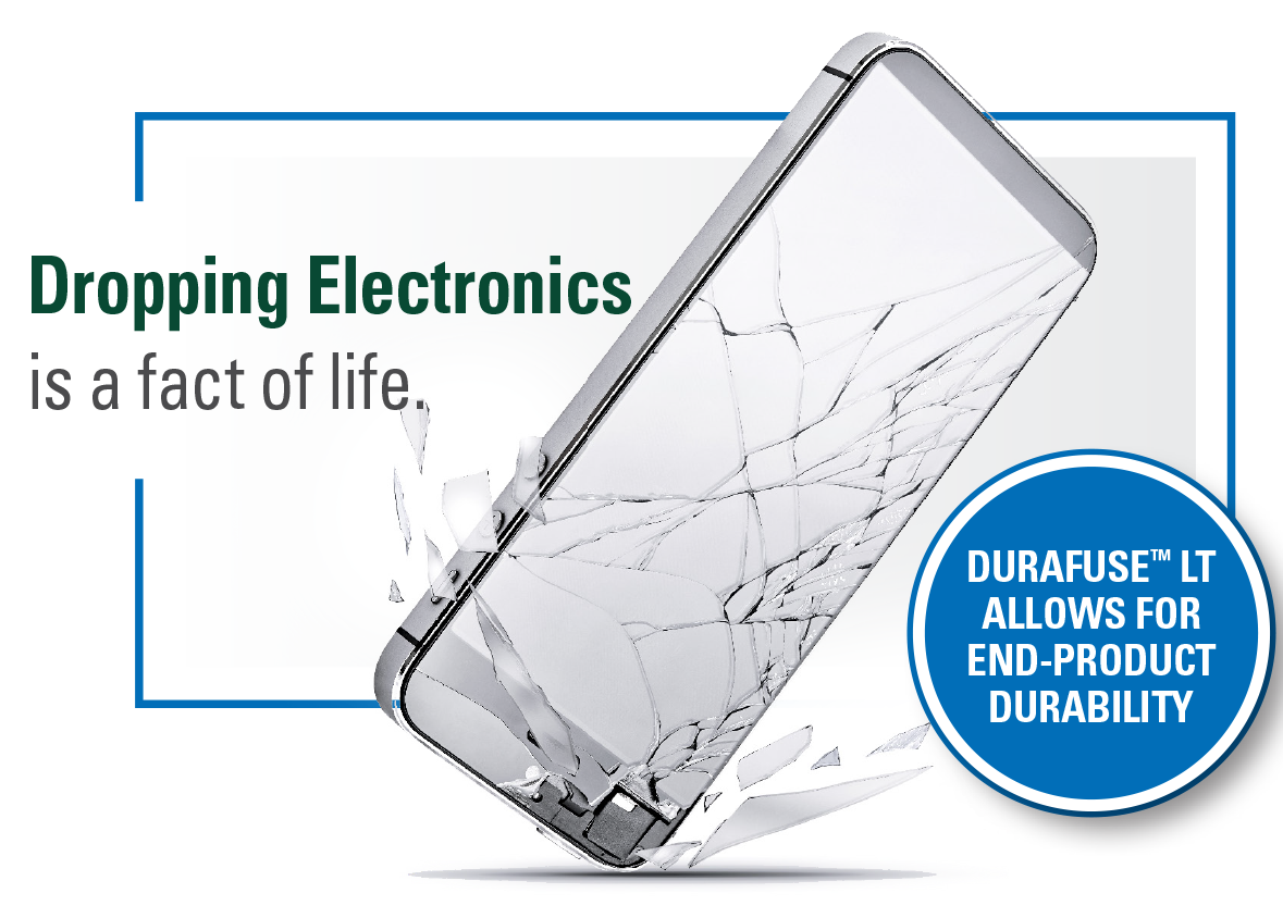Dropping electronics is a fact of life. Durafuse<sup>™</sup> LT allows for end-product durability.